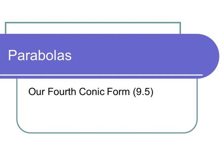Parabolas Our Fourth Conic Form (9.5). POD What other conic forms have we looked at? Why do we call them conic forms? What's the primary skill we've used.