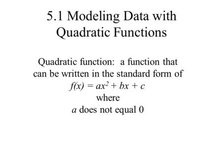 5.1 Modeling Data with Quadratic Functions Quadratic function: a function that can be written in the standard form of f(x) = ax 2 + bx + c where a does.