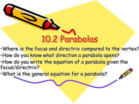 10.2 Parabolas Where is the focus and directrix compared to the vertex? How do you know what direction a parabola opens? How do you write the equation.