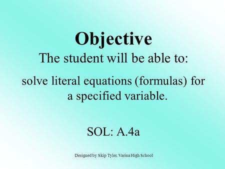 Solve literal equations (formulas) for a specified variable. SOL: A.4a Objective The student will be able to: Designed by Skip Tyler, Varina High School.