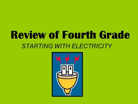 Review of Fourth Grade STARTING WITH ELECTRICITY.