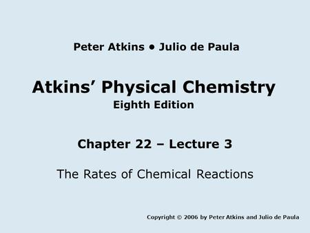 Atkins' Physical Chemistry Eighth Edition Chapter 22 – Lecture 3 The Rates of Chemical Reactions Copyright © 2006 by Peter Atkins and Julio de Paula Peter.