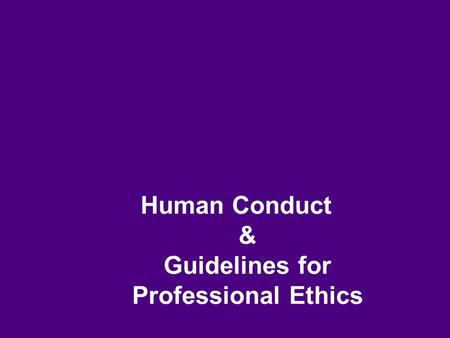 <strong>Human</strong> Conduct & Guidelines for Professional Ethics.