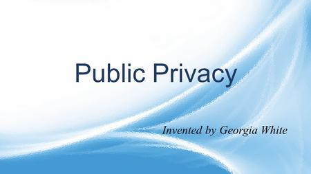 Public Privacy <strong>Invented</strong> by Georgia White.