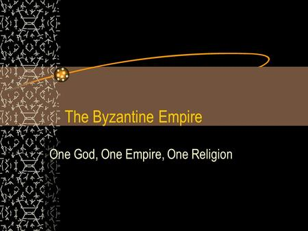 The Byzantine Empire One God, One Empire, One Religion.