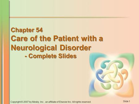 Slide <strong>1</strong> Copyright © 2007 by Mosby, Inc., an affiliate of Elsevier Inc. All rights reserved. <strong>Chapter</strong> 54 Care of the Patient with a Neurological Disorder.