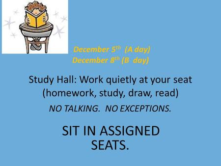 December 5 th (A day) December 8 th (B day) Study Hall: Work quietly at your seat (homework, study, draw, read) NO TALKING. NO EXCEPTIONS. SIT IN ASSIGNED.