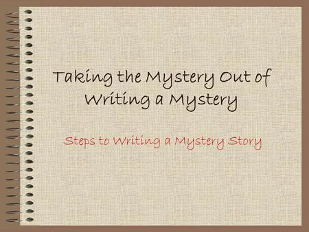 Taking the Mystery Out of Writing a Mystery Steps to Writing a Mystery Story.