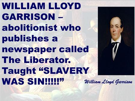 "WILLIAM LLOYD GARRISON – abolitionist who publishes a newspaper called The Liberator. Taught ""SLAVERY WAS SIN!!!!!"" William Lloyd Garrison."