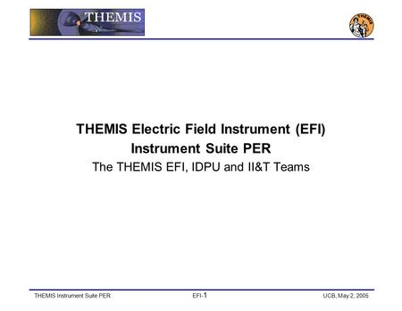 THEMIS Instrument Suite PEREFI- 1 UCB, May 2, 2005 THEMIS <strong>Electric</strong> Field Instrument (EFI) Instrument Suite PER The THEMIS EFI, IDPU and II&T Teams.
