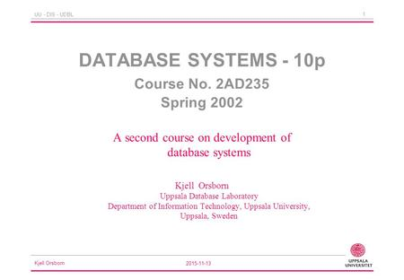 Kjell Orsborn 2015-11-13 1 UU - DIS - UDBL DATABASE SYSTEMS - 10p Course No. 2AD235 Spring 2002 A second course on development of database systems Kjell.