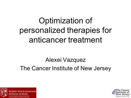 Optimization of personalized <strong>therapies</strong> for <strong>anticancer</strong> treatment Alexei Vazquez The Cancer Institute of New Jersey.