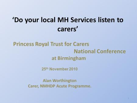 Princess Royal Trust for Carers National Conference at Birmingham 25 th November 2010 Alan Worthington Carer, NMHDP Acute Programme. 'Do your local MH.