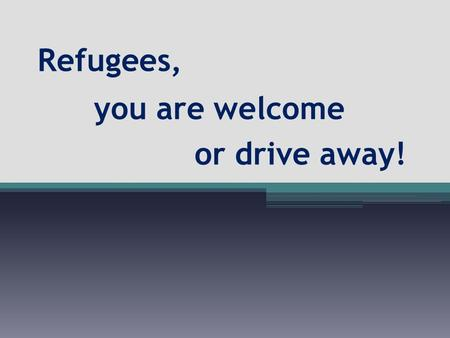 Refugees, you are welcome or drive away!. a refugee.