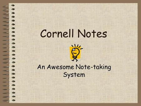 Cornell Notes An Awesome Note-taking System. Cornell Notes Write your name, Teacher's name, class & section, date in the upper left hand corner (see above).