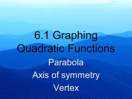 6.1 Graphing Quadratic Functions Parabola Axis of symmetry Vertex.