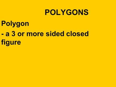 Polygon - a 3 or more sided closed figure