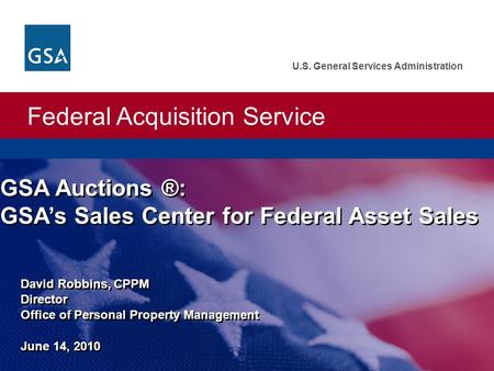 Federal Acquisition Service U.S. General Services Administration David Robbins, CPPM Director <strong>Office</strong> of Personal Property Management June 14, 2010 GSA.