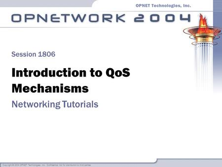 Copyright © 2004 OPNET Technologies, Inc. Confidential, not for distribution to third parties. Introduction to QoS Mechanisms Networking <strong>Tutorials</strong> Session.
