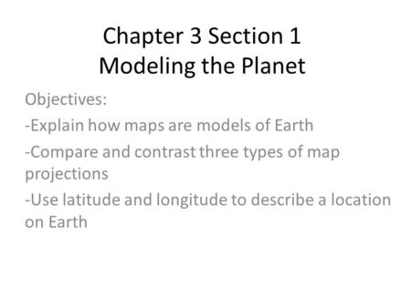 Chapter 3 Section 1 Modeling the Planet Objectives: -Explain how maps are models of Earth -Compare and contrast three types of map projections -Use latitude.