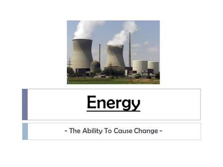 Energy - The Ability To Cause Change -. Kinetic Energy  energy due to motion  Kinetic Energy and Speed  the faster an object moves, the more kinetic.