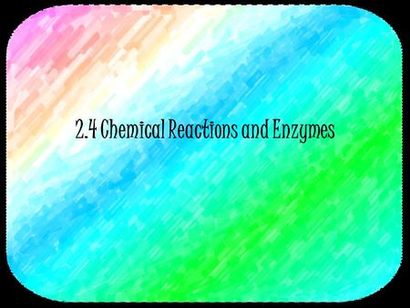 2.4 Chemical Reactions and Enzymes. 2 Chemical Reactions A process that changes or transforms one set of chemicals into another Mass and energy are conserved.