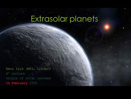 Extrasolar <strong>planets</strong> Emre Işık (MPS, Lindau) S 3 lecture Origin of <strong>solar</strong> <strong>systems</strong> 14 February 2006.