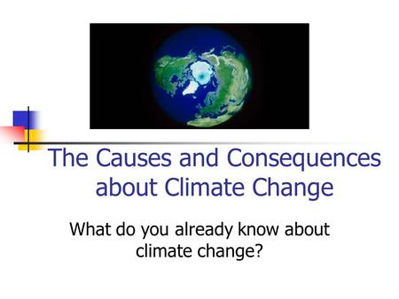 The Causes and Consequences about Climate Change What do you already know about climate change?
