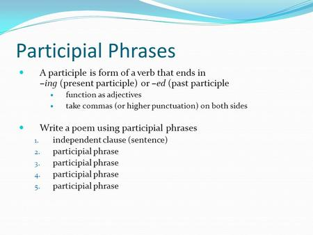 Participial Phrases A participle is form of a verb that ends in –ing (present participle) or –ed (past participle function as adjectives take commas (or.