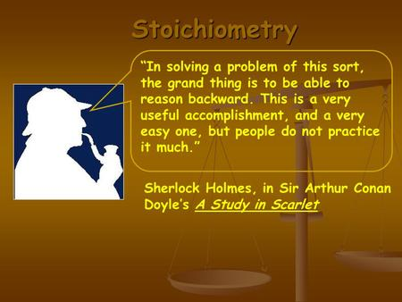 "Stoichiometry Sherlock Holmes, in Sir Arthur Conan Doyle's A Study in Scarlet ""In solving a problem of this sort, the grand thing is to be able to reason."