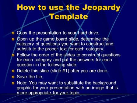 How to use the Jeopardy Template Copy the presentation to
