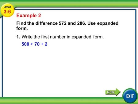 Lesson 3-6 Example 2 3-6 Example 2 Find the difference 572 and 286. Use expanded form. 1.Write the first number in expanded form. 500 + 70 + 2.