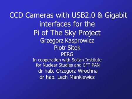CCD Cameras with USB2.0 & Gigabit interfaces for the Pi of The Sky Project Grzegorz Kasprowicz Piotr Sitek PERG In cooperation with Soltan Institute.