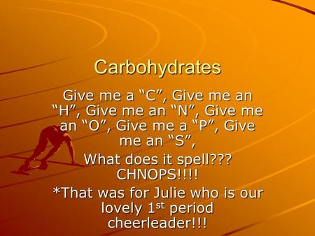 "Carbohydrates Give me a ""C"", Give me an ""H"", Give me an ""N"", Give me an ""O"", Give me a ""P"", Give me an ""S"", What does it spell??? CHNOPS!!!! *That was."