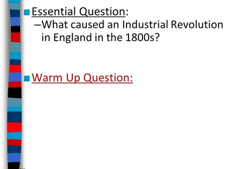 ■ Essential Question: – What caused an Industrial Revolution in England in the 1800s? ■ Warm Up Question: