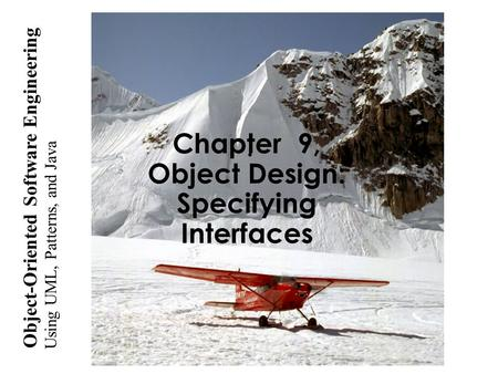 Using UML, <strong>Patterns</strong>, and <strong>Java</strong> Object-Oriented Software Engineering Chapter 9, Object <strong>Design</strong>: Specifying Interfaces.