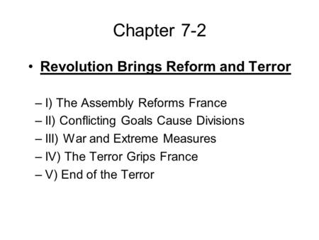Chapter 7-2 Revolution Brings Reform and Terror –I) The Assembly Reforms France –II) Conflicting Goals Cause Divisions –III) War and Extreme Measures –IV)
