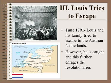 III. Louis Tries to Escape June 1791- Louis and his family tried to escape to the Austrian Netherlands. However, he is caught and this further enrages.