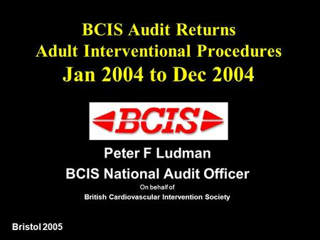 BCIS Audit Returns Adult Interventional Procedures Jan 2004 to Dec 2004 Peter F Ludman BCIS National Audit <strong>Officer</strong> On behalf of British Cardiovascular.