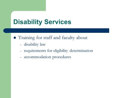 Disability Services Training for staff and faculty about – disability law – requirements for eligibility determination – accommodation procedures.