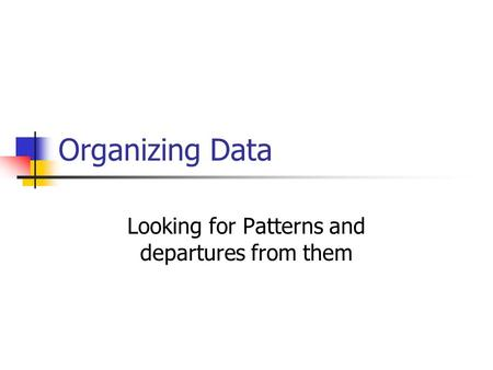 Organizing Data Looking for Patterns and departures from them.