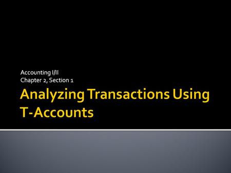 Accounting I/II Chapter 2, Section 1.  T- accounts  An accounting device used to analyze transactions  Debit  An amount recorded on the left side.