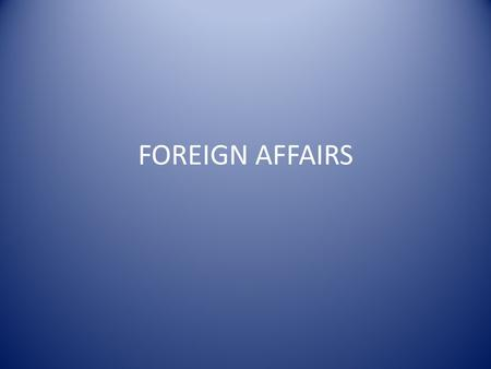 FOREIGN AFFAIRS. Isolationism to Internationalism For more than 150 years, the American people were chiefly interested in domestic affairs, or what was.