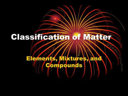 Classification of Matter Elements, Mixtures, and Compounds.