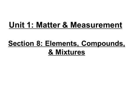 Unit 1: Matter & Measurement Section 8: Elements, Compounds, & Mixtures.