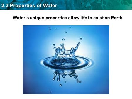 2.2 Properties of Water Water's unique properties allow life to exist on Earth.