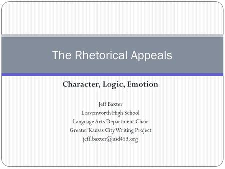 Character, Logic, Emotion Jeff Baxter Leavenworth High School Language Arts Department Chair Greater Kansas City Writing Project
