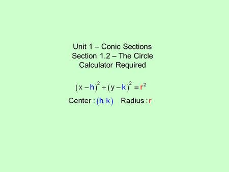 Unit 1 – Conic Sections Section 1.2 – The Circle Calculator Required.