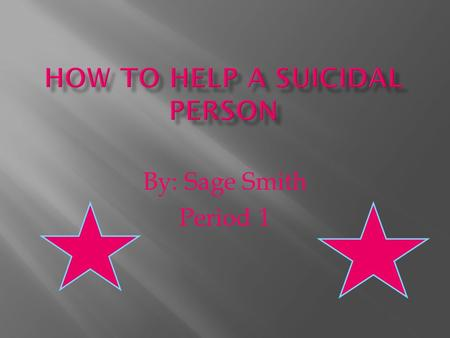 By: Sage Smith Period 1.  In this section you will learn how to deal with a suicidal person. It tells you what to do and what not to do.  You will learn.