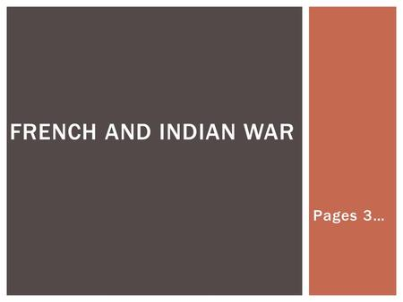 Pages 3… FRENCH AND INDIAN WAR.  French colonists traded and allied with Indian tribes – Algonquian and Huron.  English colonists traded and allied.